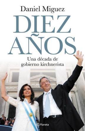 DIEZ AÑOS UNA DECADA DE GOBIERNO KIRCHNERISTA DE DANIEL MIGUEZ
